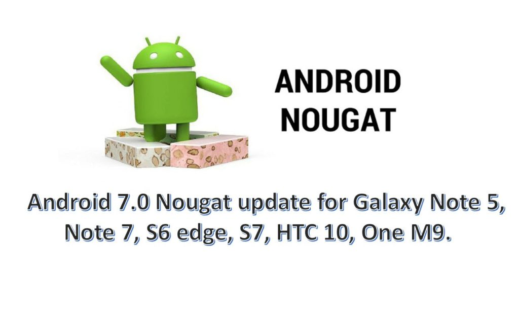 Android 7.0 Nougat update schedule for Galaxy Note 5, Note 7, S6 edge, S7, HTC 10, One M9